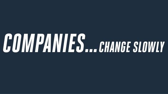 COMPANIES…CHANGE SLOWLY