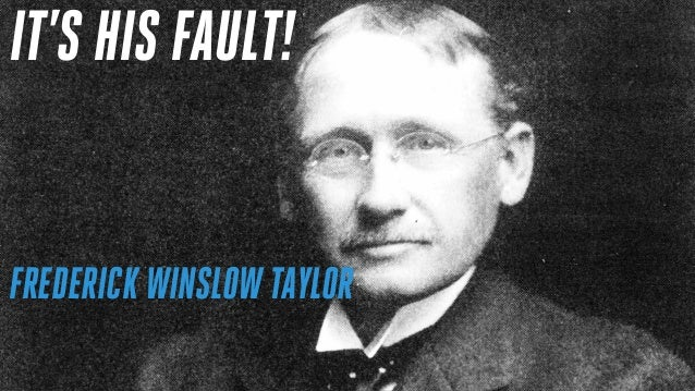FREDERICK WINSLOW TAYLOR IT'S HIS FAULT!