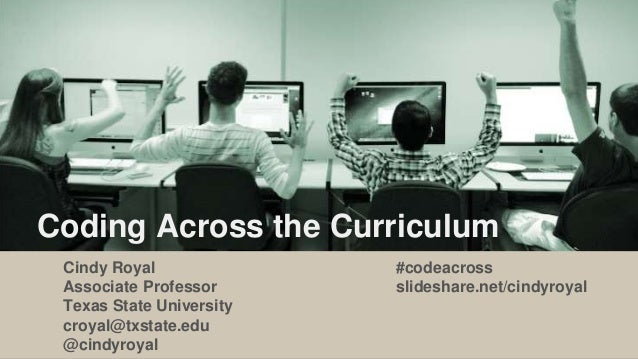 Coding Across the Curriculum Cindy Royal Associate Professor Texas State University croyal@txstate.edu @cindyroyal #codeac...