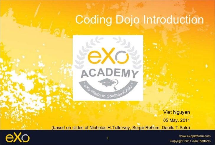 Coding Dojo Introduction Viet Nguyen 05 May, 2011 (based on slides of Nicholas H.Tollervey, Serge Rehem, Danilo T.Sato)