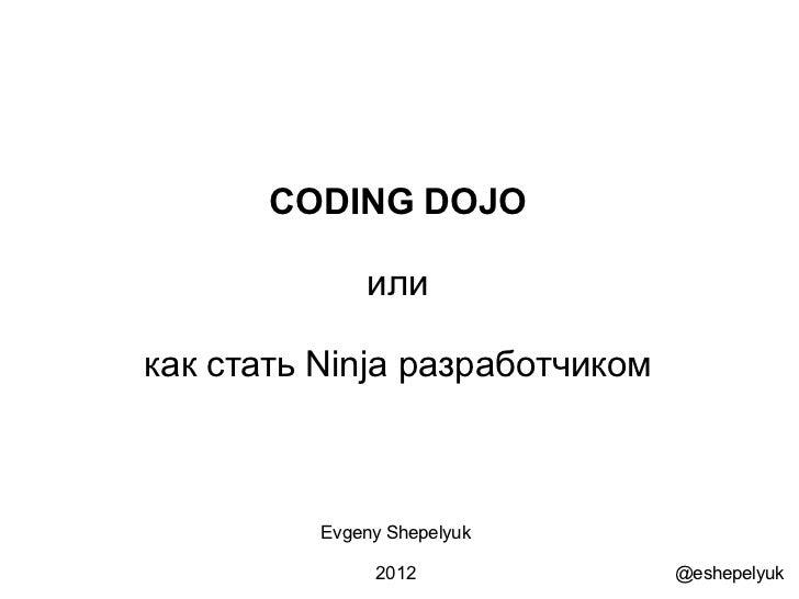 CODING DOJO              иликак стать Ninja разработчиком          Evgeny Shepelyuk               2012             @eshepe...