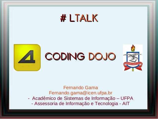 # LTALK       CODING DOJO                 Fernando Gama          Fernando.gama@icen.ufpa.br- Acadêmico de Sistemas de Info...