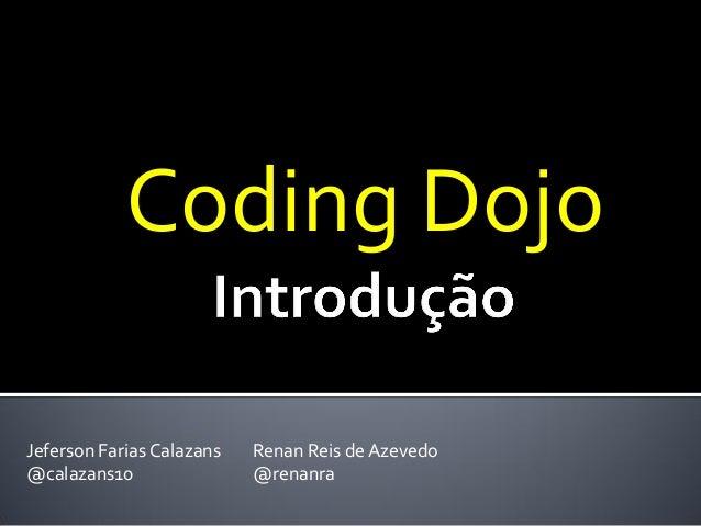 Coding Dojo Jeferson Farias Calazans @calazans10  Renan Reis de Azevedo @renanra