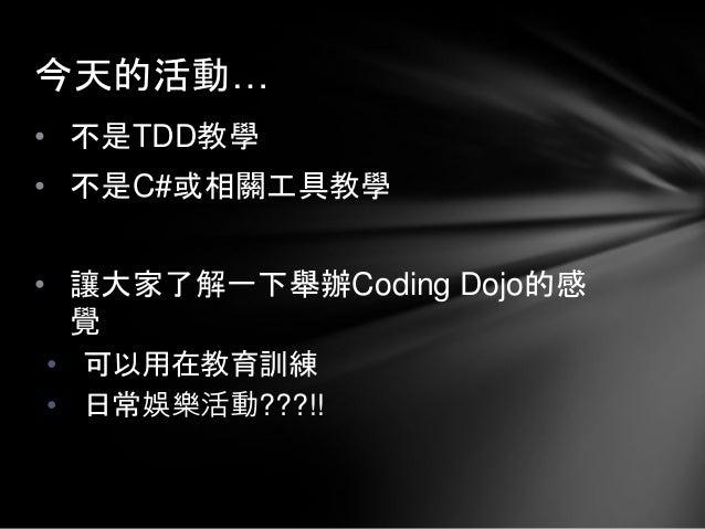 • 不是TDD教學 • 不是C#或相關工具教學 • 讓大家了解一下舉辦Coding Dojo的感 覺 • 可以用在教育訓練 • 日常娛樂活動???!! 今天的活動…
