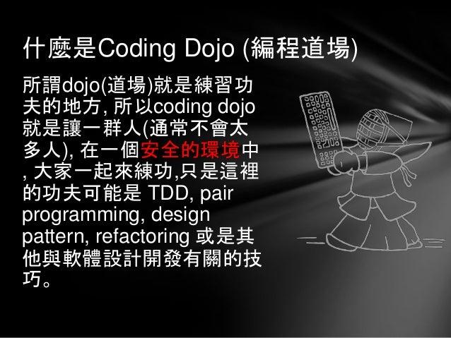 所謂dojo(道場)就是練習功 夫的地方, 所以coding dojo 就是讓一群人(通常不會太 多人), 在一個安全的環境中 , 大家一起來練功,只是這裡 的功夫可能是 TDD, pair programming, design patter...