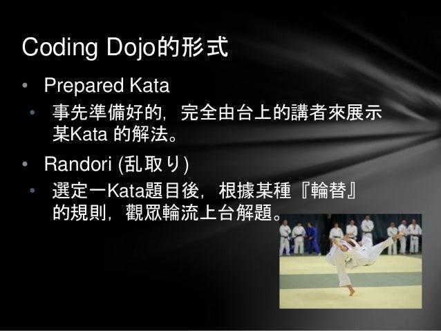 • Prepared Kata • 事先準備好的,完全由台上的講者來展示 某Kata 的解法。 • Randori (乱取り) • 選定一Kata題目後,根據某種『輪替』 的規則,觀眾輪流上台解題。 Coding Dojo的形式