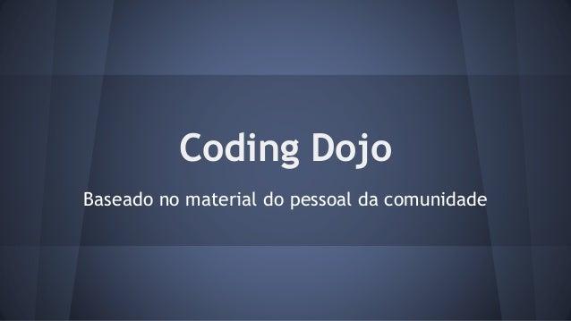 Coding Dojo  Baseado no material do pessoal da comunidade