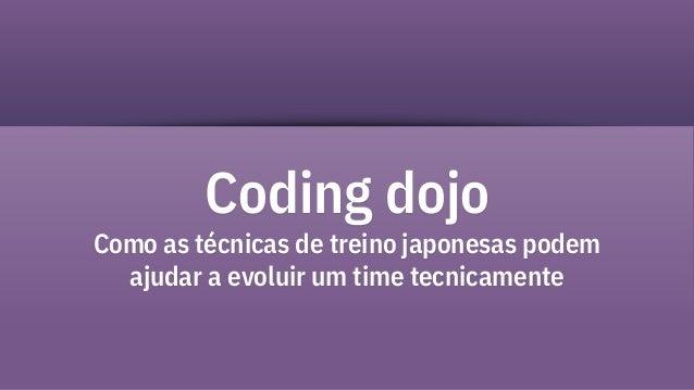 Coding dojo Como as técnicas de treino japonesas podem ajudar a evoluir um time tecnicamente