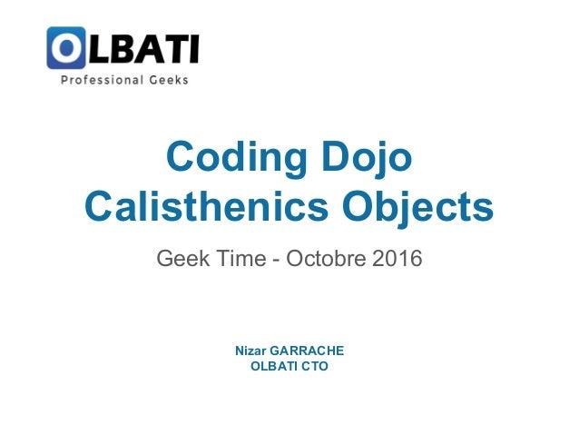 Coding Dojo Calisthenics Objects Geek Time - Octobre 2016 Nizar GARRACHE OLBATI CTO