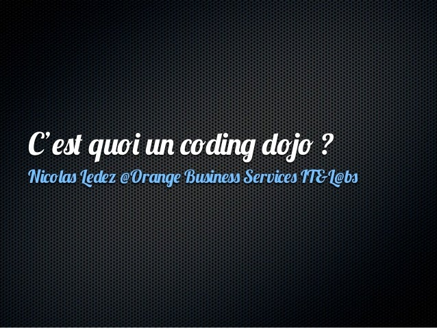 C'est quoi un coding dojo ?Nicolas Ledez @Orange Business Services IT&L@bs