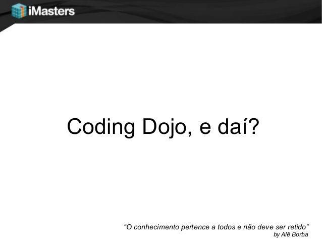 """Coding Dojo, e daí?""""O conhecimento pertence a todos e não deve ser retido""""by Alê Borba"""