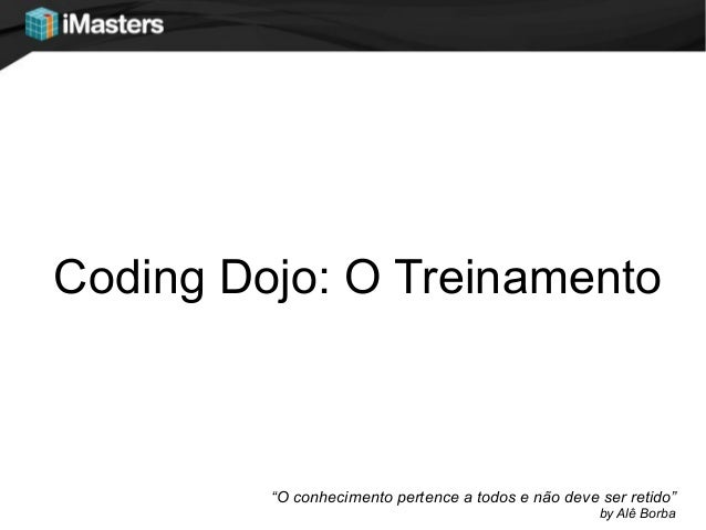 """Coding Dojo: O Treinamento""""O conhecimento pertence a todos e não deve ser retido""""by Alê Borba"""