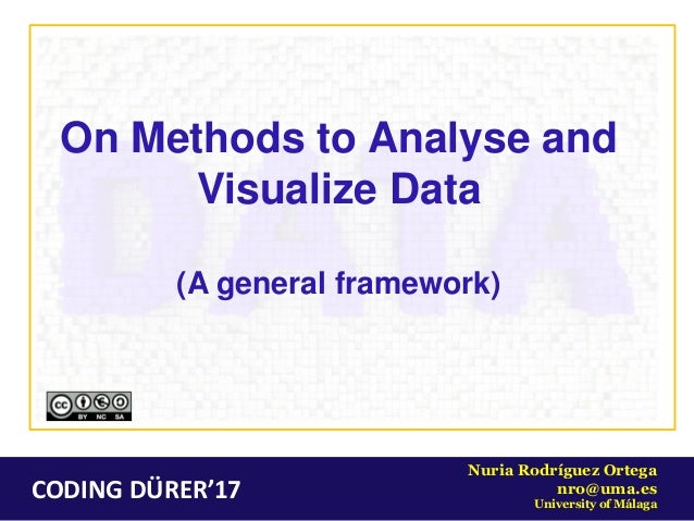CODING DÜRER'17 Nuria Rodríguez Ortega nro@uma.es University of Málaga On Methods to Analyse and Visualize Data (A general...