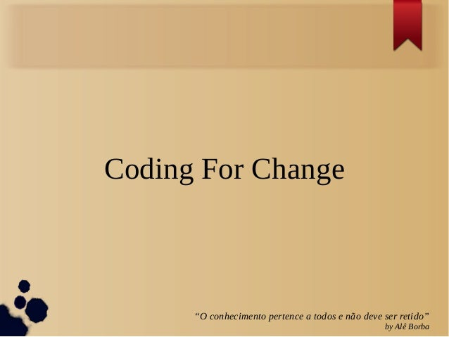 """Coding For Change      """"O conhecimento pertence a todos e não deve ser retido""""                                            ..."""