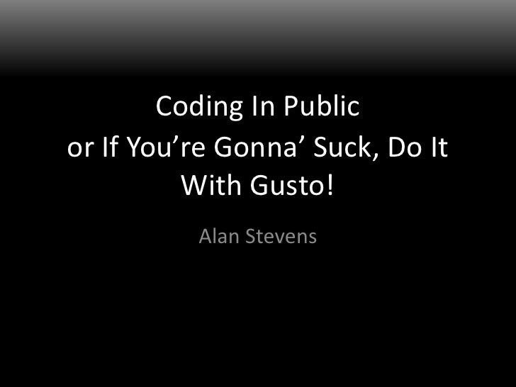 Coding In Public<br />Alan Stevens<br />or If You're Gonna' Suck, Do It With Gusto!<br />