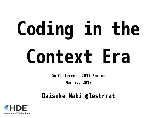Coding in the Context Era Go Conference 2017 Spring Mar 25, 2017 Daisuke Maki @lestrrat