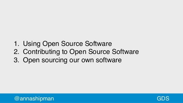 @annashipman 1. Using Open Source Software 2. Contributing to Open Source Software 3. Open sourcing our own software GDS