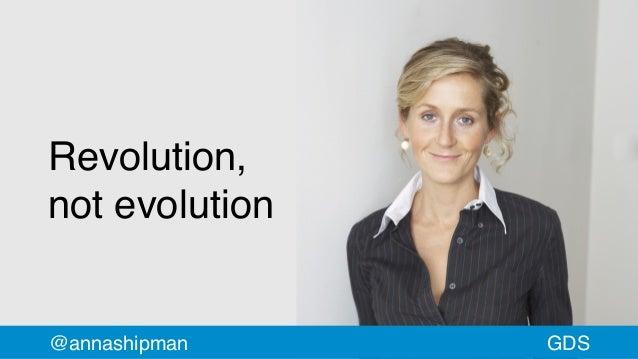 Revolution, not evolution @annashipman GDS