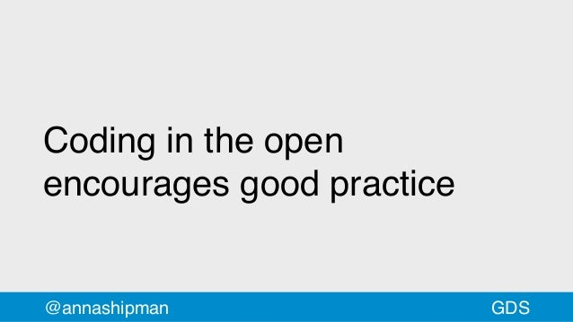 Coding in the open encourages good practice @annashipman GDS