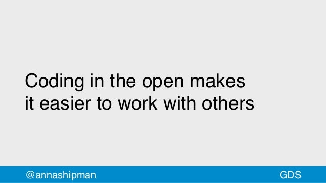 @annashipman Coding in the open makes iteasier to work with others GDS