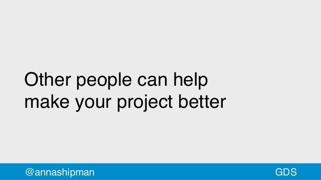@annashipman Other people can help makeyourprojectbetter GDS