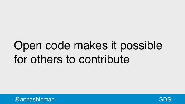 Open code makes it possible for others to contribute @annashipman GDS