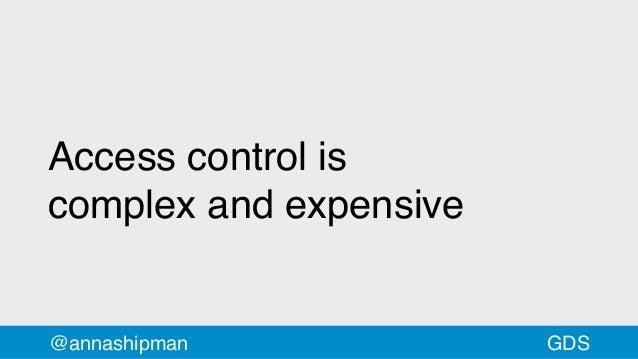 Access control is complexandexpensive @annashipman GDS
