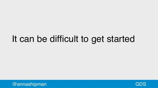 It can be difficult to get started @annashipman GDS
