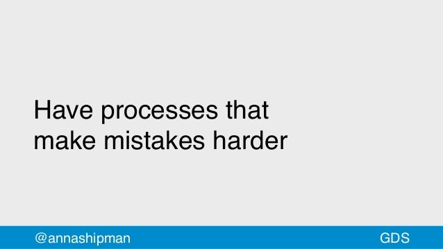 Have processes that makemistakes harder @annashipman GDS