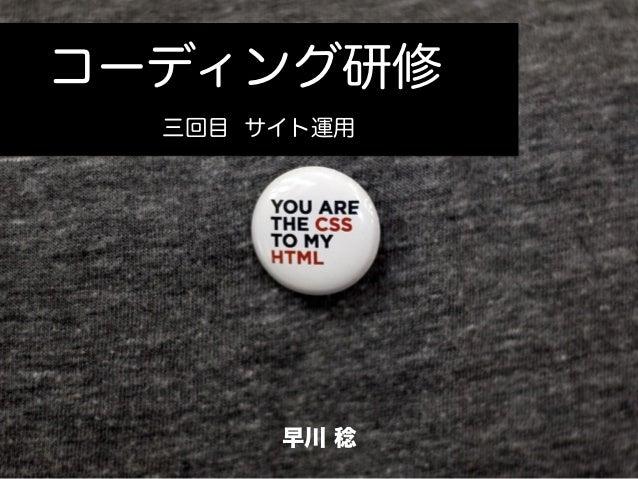コーディング研修 三回目 サイト運用 コーディング研修 早川 稔