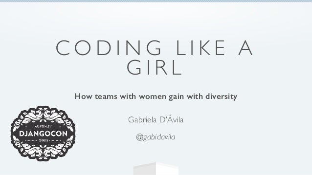 C O D I N G L I K E A G I R L How teams with women gain with diversity