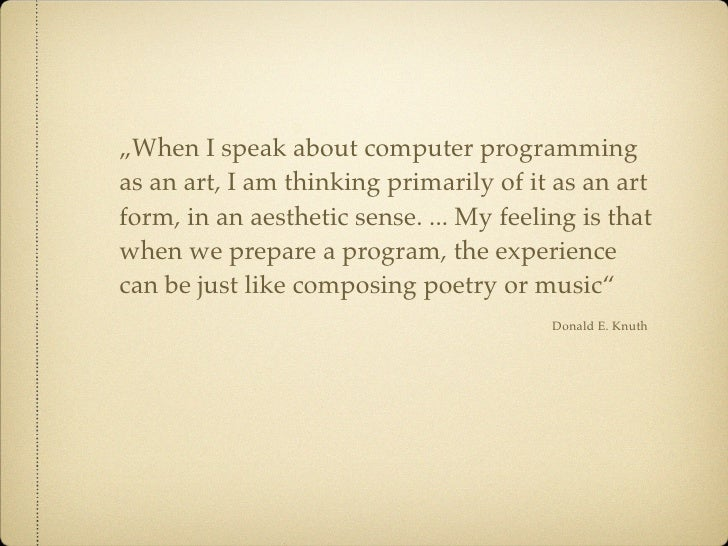 """""""When I speak about computer programming as an art, I am thinking primarily of it as an art form, in an aesthetic sense. ...."""