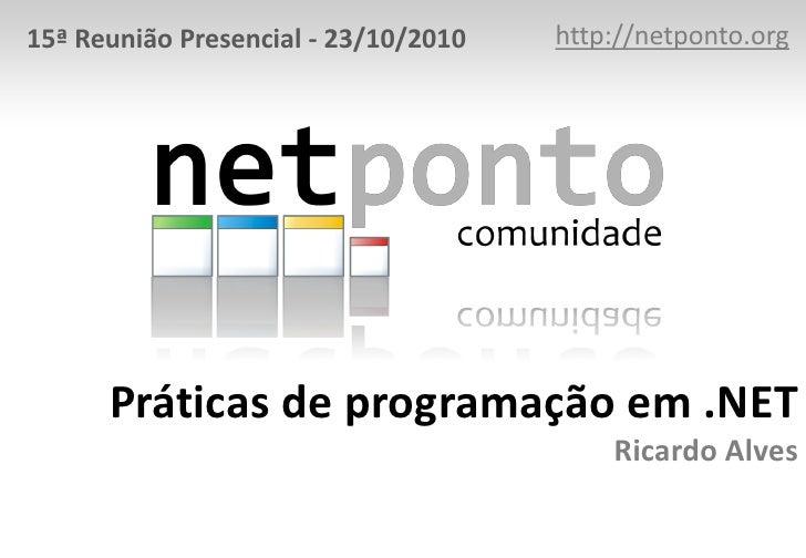 http://netponto.org<br />15ª Reunião Presencial - 23/10/2010<br />Práticas de programação em .NETRicardo Alves<br />