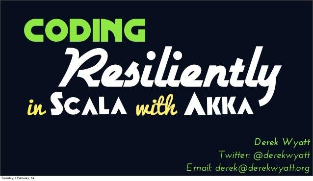 Coding in  Resiliently Akka Scala with  Derek Wyatt Twitter: @derekwyatt Email: derek@derekwyatt.org Tuesday, 4 February, ...