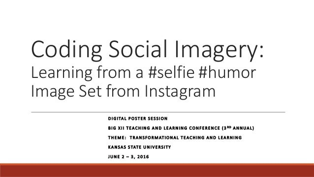 Coding Social Imagery: Learning from a #selfie #humor Image Set from Instagram DIGITAL POSTER SESSION BIG XII TEACHING AND...