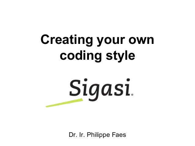 Creating your own coding style Dr. Ir. Philippe Faes