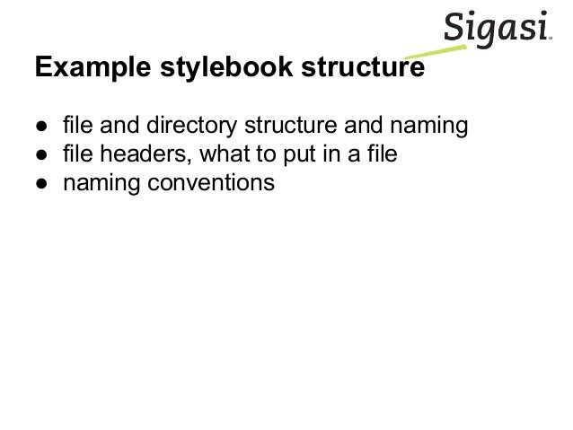 Example stylebook structure ● file and directory structure and naming ● file headers, what to put in a file ● naming conve...