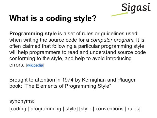 What is a coding style? Programming style is a set of rules or guidelines used when writing the source code for a computer...