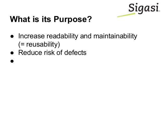 What is its Purpose? ● Increase readability and maintainability (= reusability) ● Reduce risk of defects ●