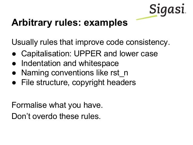 Arbitrary rules: examples Usually rules that improve code consistency. ● Capitalisation: UPPER and lower case ● Indentatio...