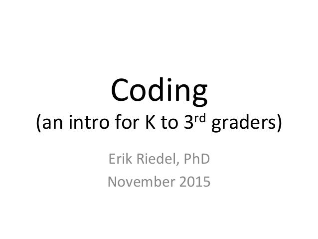 Coding   (an  intro  for  K  to  3rd  graders)   Erik  Riedel,  PhD   November  2015