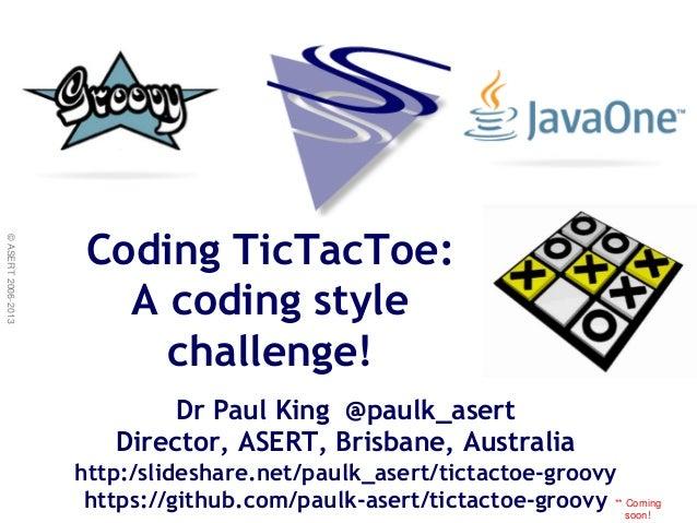 ©ASERT2006-2013 Dr Paul King @paulk_asert Director, ASERT, Brisbane, Australia http:/slideshare.net/paulk_asert/tictactoe-...