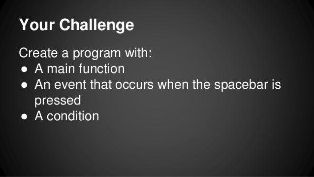 Your Challenge Create a program with: ● A main function ● An event that occurs when the spacebar is pressed ● A condition