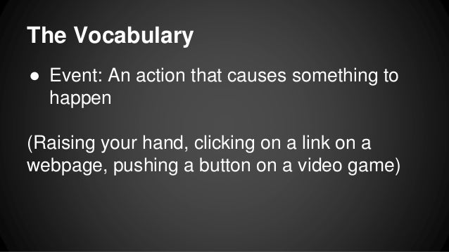 The Vocabulary ● Event: An action that causes something to happen (Raising your hand, clicking on a link on a webpage, pus...