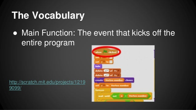 The Vocabulary ● Main Function: The event that kicks off the entire program http://scratch.mit.edu/projects/1219 9099/
