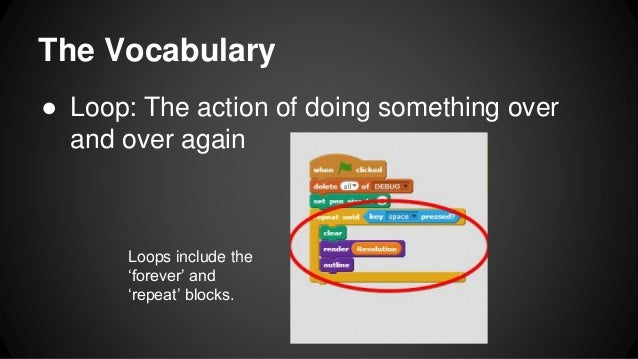The Vocabulary ● Loop: The action of doing something over and over again Loops include the 'forever' and 'repeat' blocks.