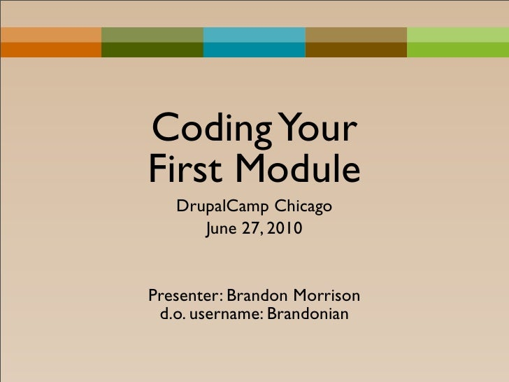 Coding Your First Module    DrupalCamp Chicago       June 27, 2010   Presenter: Brandon Morrison  d.o. username: Brandonian
