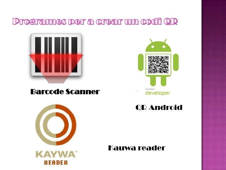 Programes per a crear un codi QR<br />Barcode Scanner<br />QR Android<br />Kauwareader<br />