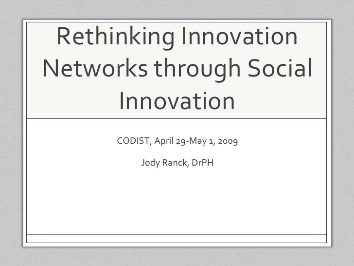 Rethinking Innovation Networks through Social Innovation CODIST, April 29-May 1, 2009 Jody Ranck, DrPH