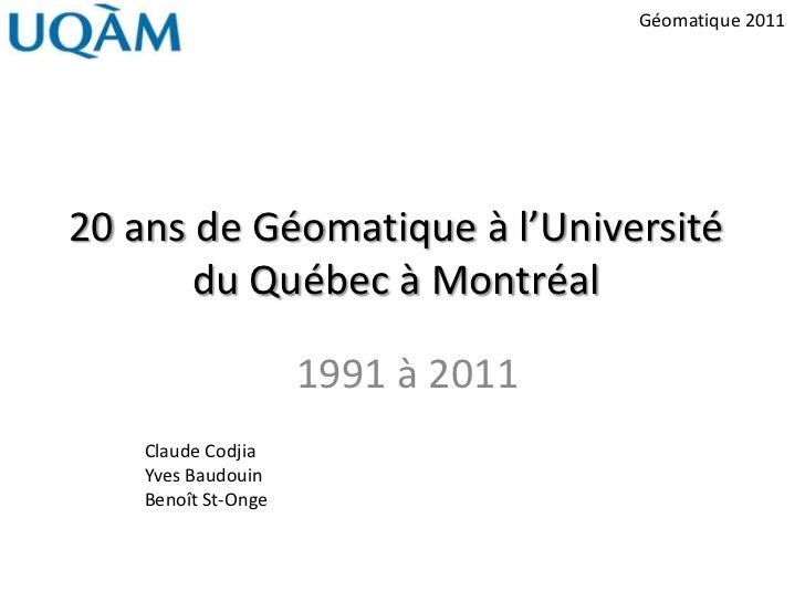 Géomatique 201120 ans de Géomatique à l'Université       du Québec à Montréal                     1991 à 2011    Claude Co...